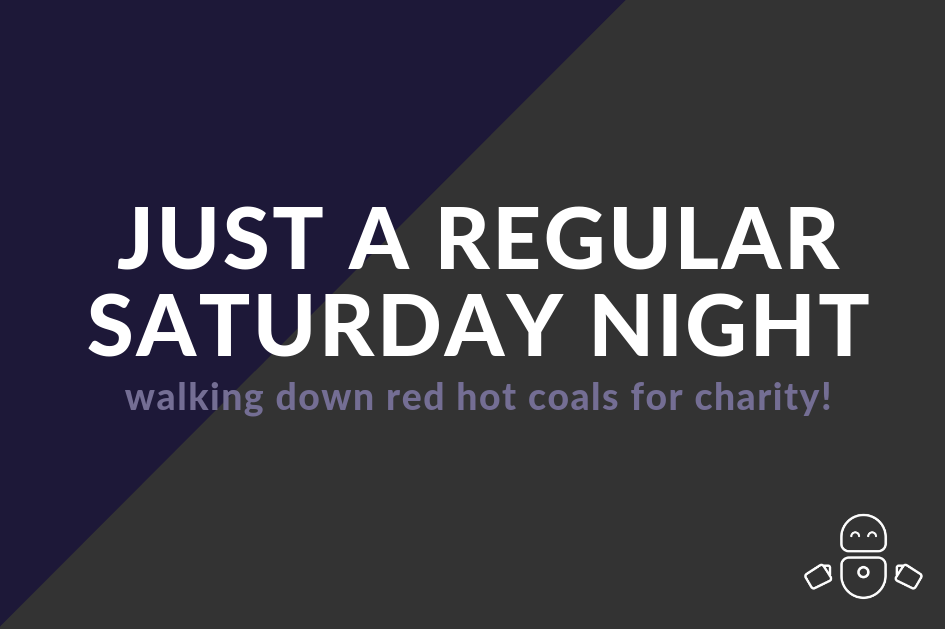 Just a regular Saturday night - walking down red hot coals for charity!